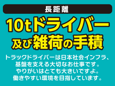 [長距離10tドライバー及び雑荷の手積] トラックドライバーは日本社会インフラ、 基盤を支える大切なお仕事です。 やりがいはとても大きいですよ。 働きやすい環境を目指しています。