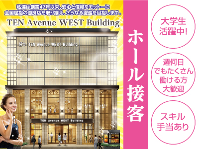 【TEN Avenue WEST Building】目指そう! 幹部ポジション!!男女スタッフ募集 [ホール接客] 再出発の日がやってきました。あなたの明日を応援します