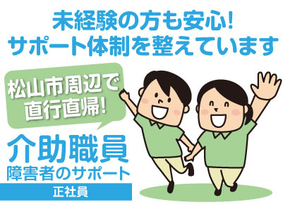 介助職員(障害者のサポート)正社員募集!松山市周辺で直行直帰!女性活躍中!未経験の方も安心!サポート体制を整えています