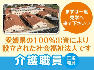 愛媛県の 100%出資により設立された社会福祉法人です。未経験者大歓迎! まずは一度見学へ来て下さい♪ [介護職員(正規職員)]